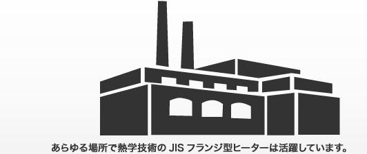 あらゆる場所で熱学技術のJISフランジ型ヒーターは活躍しています。